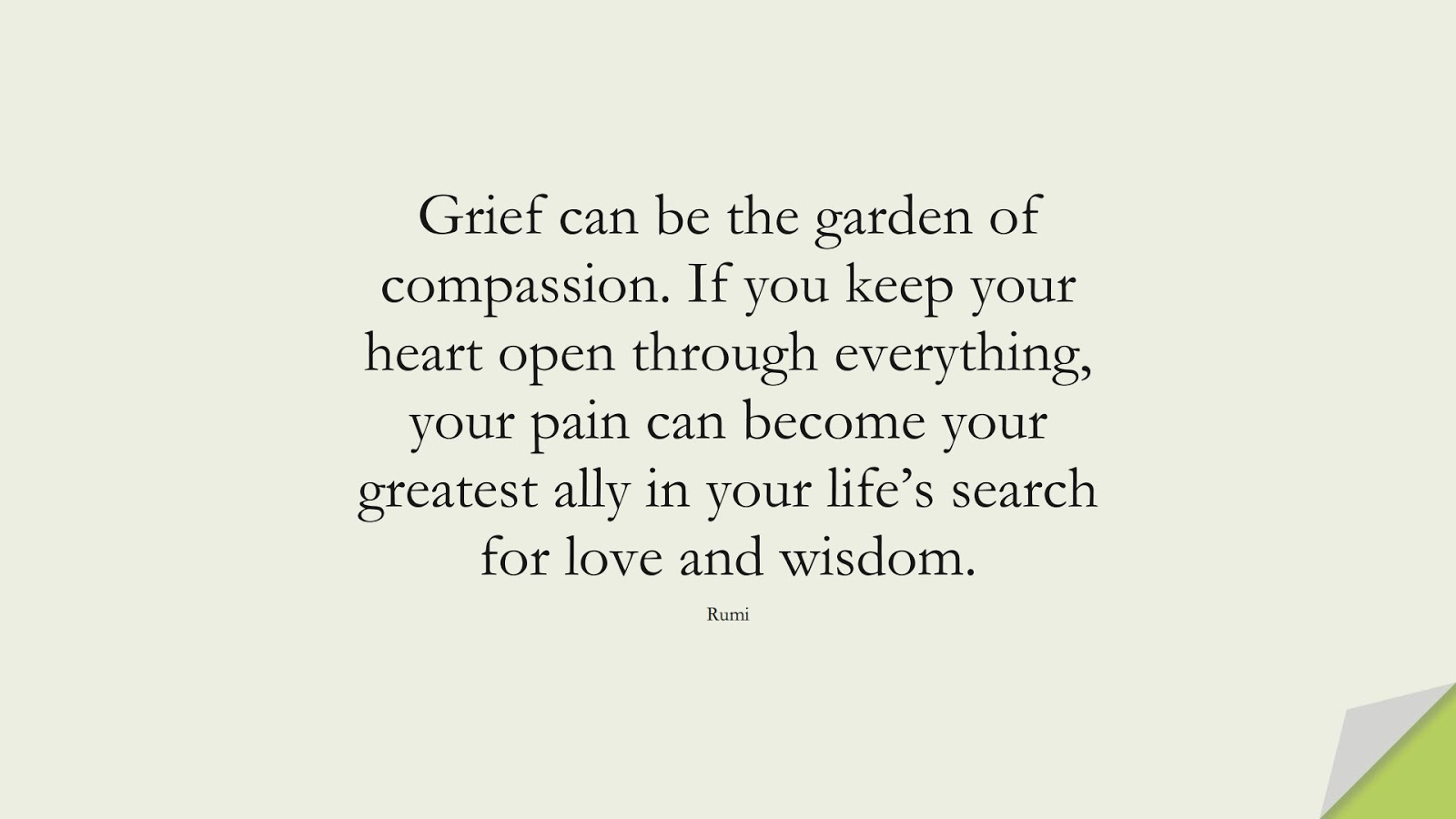 Grief can be the garden of compassion. If you keep your heart open through everything, your pain can become your greatest ally in your life's search for love and wisdom. (Rumi);  #RumiQuotes