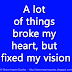 A lot of things broke my heart, but fixed my vision.