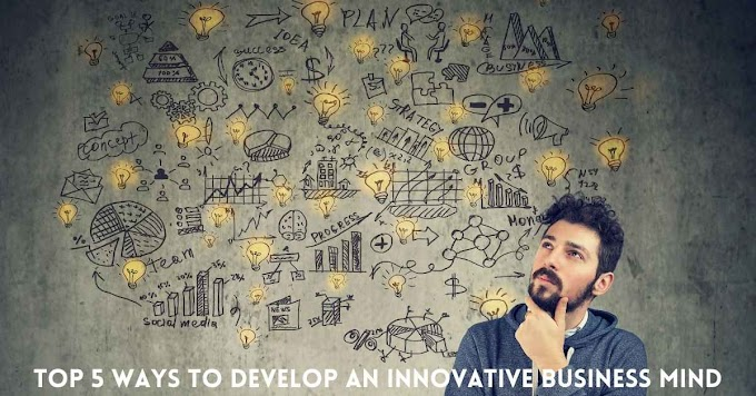 Top 5 Ways To Develop An Innovative Business Mind