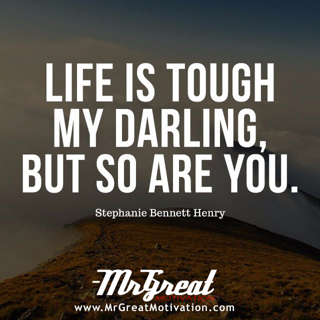 Life is tough, my darling, but so are you.  - Stephanie Bennett Henry