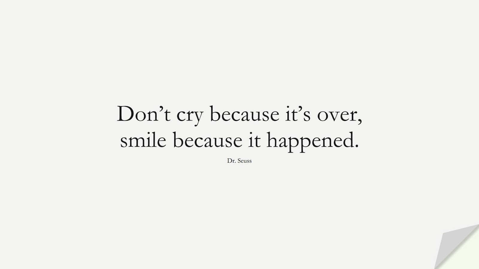 Don't cry because it's over, smile because it happened. (Dr. Seuss);  #SadLoveQuotes