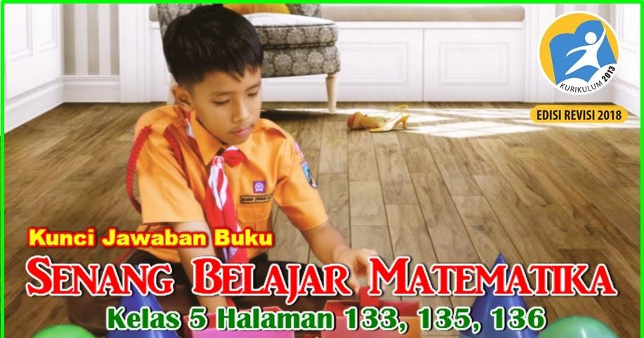 Maybe you would like to learn more about one of these? Kunci Jawaban Buku Senang Belajar Matematika Kelas 5 Kurikulum 2013 Revisi 2018 Halaman 133 135 136 Jawaban Mtk
