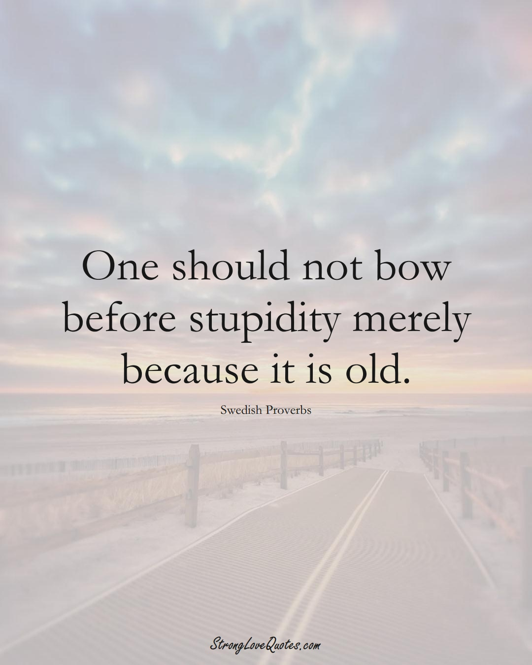 One should not bow before stupidity merely because it is old. (Swedish Sayings);  #EuropeanSayings