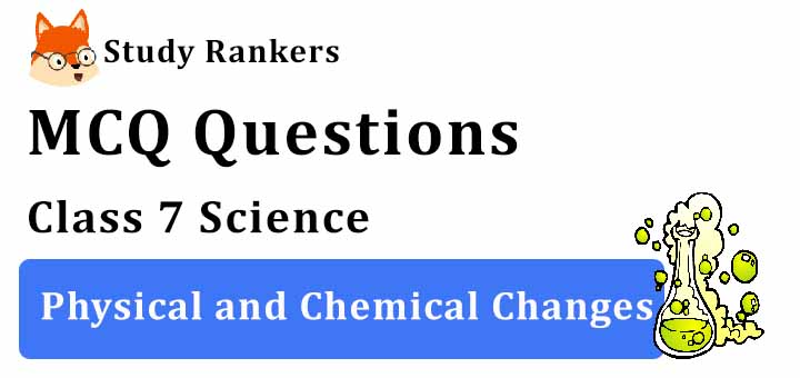 MCQ Questions for Class 7 Science: Ch 6 Physical and Chemical Changes