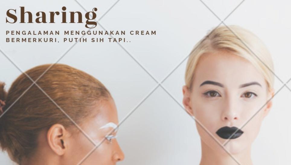 Review : Pengalaman Menggunakan Cream Bermerkuri, Bikin Putih tapi...