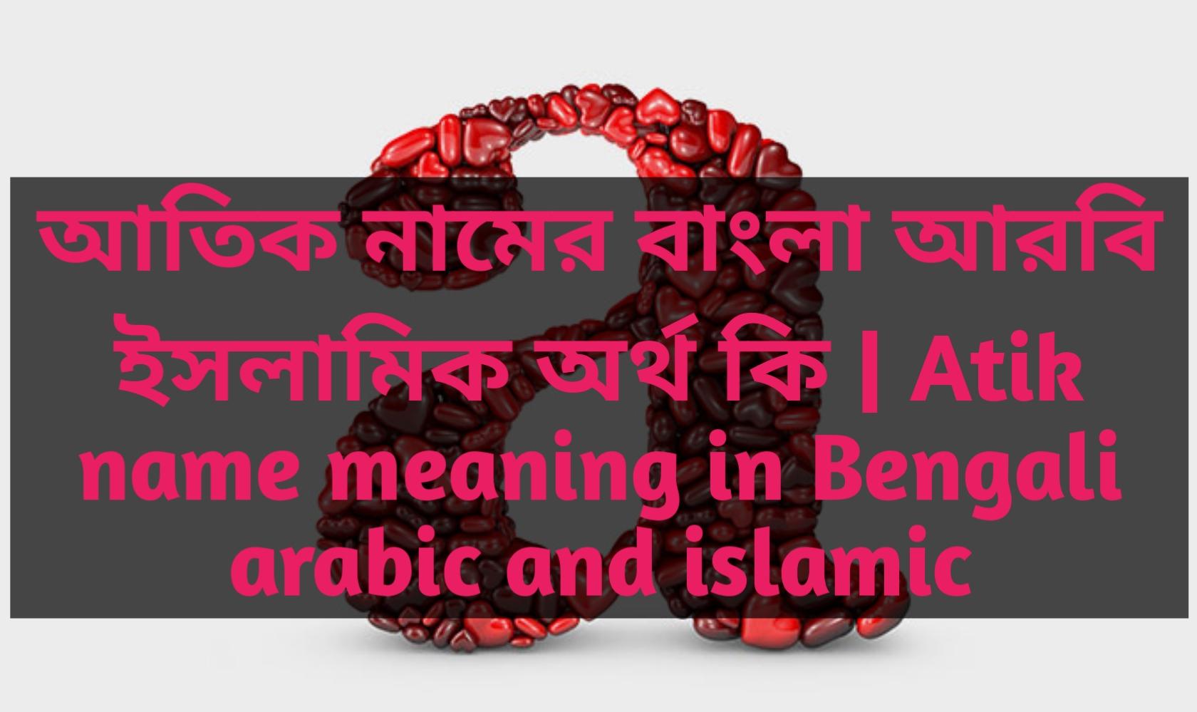 atik name meaning in Bengali, আতিক নামের অর্থ কি, আতিক নামের বাংলা অর্থ কি, আতিক নামের ইসলামিক অর্থ কি,