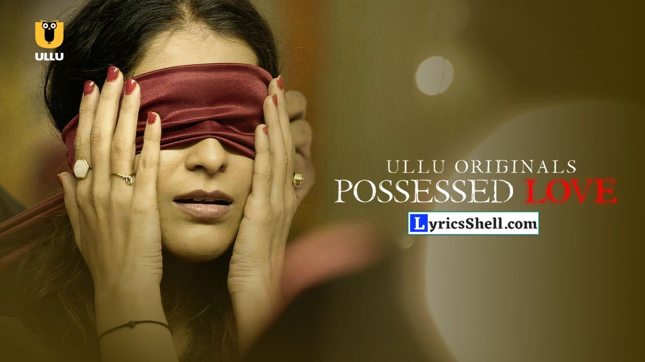 Possessed Love Ullu Web Series Watch Full Episode Online or Download, Cast, Story, Actress Names, and Reviews