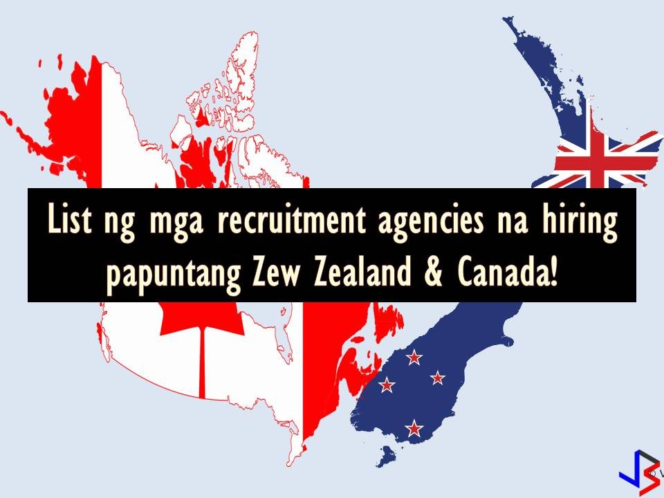 The following are the list of licensed recruitment agencies where you can apply for a job if you wish to work in Canada or New Zealand. Below is the latest list for this month of June 2018. Included are the respective job orders from the Philippine Overseas Employment Administration (POEA) with corresponding numbers of vacancies.  Note: Jbsolis is not affiliated nor connected with the following recruitment agencies. The article information is taken from POEA website and is for information purpose only. Interested applicant may apply in the following at their own risk and account. Thank You.   1. FIL-HR MANPOWER DEVELOPMENT & SERVICES SPECIALIST CORP. Landbased Agency R301,3F, LDM BLDG, M J CUENCO COR LEGASPI ST CEBU CITY, CEBU Tel No/s : (032) 254-6534 Email Address: filhrmanpower.cr@gmail.com Website: None Official Representative: LITO T. CUBILLAS Status: Valid License License Validity: 11/11/2014 to 11/10/2018 POEA Job Orders and Number of Vacancies Health Care Assistance — 1  2. LAU` MEL INTERNATIONAL STAFFING SERVICES INCORPORATED (FOR: LAU` MEL INTL Landbased Agency R303 PIERRE N PAUL BLG 505 AFLORES ST COR A MABINI ERMITA, MANILA Tel No/s : 536-3671/ 09167965800  Email Address: carol@laumelintl.com Website: www.laumelinternational.com Official Representative: CAROLYN C. CENTENO Status: Valid License License Validity: 5/31/2016 to 5/30/2020 POEA Job Orders and Number of Vacancies Fabricator — 1 Fabricator/Rigger — 5 Welding Fabricator — 10 Crane Operator — 1  3. HRD EMPLOYMENT CONSULTANT AND MULTI-SERVICES, INC.  Landbased Agency 3/F, JEMARSON BLDG., 1618 P. HIDALGO LIM ST. MALATE, MANILA Tel No/s : 5250280/ 5242887  Email Address: hrd@hrdemployment.com Website: www.hrdemployment.com Official Representative: NORA B. BRAGANZA Status: Valid License License Validity: 7/8/2014 to 7/7/2018 POEA Job Orders and Number of Vacancies Duct Fitter — 45 Fire Sprinkler Fitter — 44 Suspended Ceiling Fixer — 47 Heavy Equipment Operator — 50 Pipe Fitter — 49  4. MANPOWER RESOURCES OF ASIA INC  Landbased Agency 1ST AND 3RD FLOORS, DCL HOUSE, 2598 MANCHAS ST STA. CRUZ, MAKATI Tel No/s : 403-0248/ 4020247  Email Address: cmcatanduanes@mitsOdcl.com.ph Website: www.mra.mits-dcl.com.ph Official Representative: CHRISTOPHER DINO DUMATOL Status: Valid License License Validity: 7/12/2010 to 7/11/2022 POEA Job Orders and Number of Vacancies Metal Polisher — Open  CANADA  1. RELIABLE RECRUITMENT CORPORATION Landbased Agency RM 501, PIERRE & PAUL BLDG, 505 A MABINI COR A FLO ERMITA, MANILA Tel No/s : 5222188/ 5251935/ 5216119/ 09228812413  Email Address : reliable1980@yahoo.com Website : www.reliablerecruitment.com Official Representative : MR ZOSIMO S CABULISAN Status : Valid License POEA Job Orders and Number of Vacancies Caregiver — 5  2. OMANFIL INTERNATIONAL MANPOWER  DEVELOPMENT CORPORATION  Private Employment Agency  RODEO BLDG 802(KM18)WEST SERV RD SSHWAY PARAÑAQUE  Tel No/s : 8211650-55/8222141-45   Email Address: manpower@omanfil.com  Website: www.omanfil.com  Official Representative: ROSALINDA R. DE OCAMPO  Status: Valid License  License Validity: 8/2/2010 to 9/25/2026 POEA Job Orders and Number of Vacancies Sushi Cook — Open  3.  NEW LIFE OPPORTUNITIES PLACEMENT AGENCY INC Landbased Agency U4(G/F) & BMENT 1 LPL GRNHILLS COND #17 EISENHOWER GREENHILLS, SAN JUAN Tel No/s : 4777760 (Telefax)  Email Address: newlifeopp.canada@gmail.com Website: None Official Representative: MARIETTA PELEGRINO Status: Valid License License Validity: 7/27/2016 to 7/26/2020 POEA Job Orders and Number of Vacancies Pork Production Technician — 3  4. JOBSGLOBAL.COM EMPLOYMENT SERVICES INC (FORMERLY HYACINTH PROMOTIONS INC)  Landbased Agency UNIT E-1,5F,DOMINION BLG, 833 A. ARNAIZ AVENUE MAKATI Tel No/s : 4035088 TO 90  Email Address: jb@jobsglobal.com Website: www.jobsglobal.com Official Representative: CHRISTOPHER O. GAMELLA Status: Valid License License Validity: 8/17/2015 to 8/16/2019 POEA Job Orders and Number of Vacancies Caregiver — 1  5. 1ST DYNAMIC PERSONNEL RESOURCES INC. Landbased Agency 3F, JLC BLDG, NO. 8 N. RAMIREZ STREET DON MANUEL, QUEZON CITY Tel No/s : (02) 416-1848  Email Address : 1stdynamicpersonnel@gmail.com Website : www.1stdynamicpersonnel.com Official Representative : CATHERINE LIANA Z CHUA Status : Valid License License Validity : 4/9/2018 to 4/8/2022 POEA Job Orders and Number of Vacancies Caregiver — 1  6. CONCORDE INTERNATIONAL HUMAN RESOURCE CORPORATION  (FOR CONCORDE INTL SVCS  Landbased Agency 2/F APP BLDG 2584 BONIFACIO ST BANGKAL, MAKATI Tel No/s : 8894937 / 09178221920 / 09998805158  Email Address : info@concordejobs.com/concordehumanresource@y.c Website : www.concordejobs.com Official Representative : MR ALFREDO P PALMIERY Status : Valid License License Validity : 4/20/2016 to 4/19/2020 POEA Job Orders and Number of Vacancies Caregiver — 1  7. FIL-HR MANPOWER DEVELOPMENT & SERVICES SPECIALIST CORP.  Landbased Agency R301,3F, LDM BLDG, M J CUENCO COR LEGASPI ST CEBU CITY, CEBU Tel No/s : (032) 254-6534 Email Address : filhrmanpower.cr@gmail.com Website : None Official Representative : LITO T. CUBILLAS Status : Valid License License Validity : 11/11/2014 to 11/10/2018 POEA Job Orders and Number of Vacancies Caregiver — 1  8.PSC PRIMARY SKILLS INC  Landbased Agency U2 GF EAST AURORA TWR 3 PRES QUIRINO KASAMBAGAN CEBU Tel No/s : 2601884  Email Address: psijobs@primary.com.ph Website: primaryskills.com.ph Official Representative: PAULETTE D LIU Status: Valid License License Validity: 10/21/2015 to 10/20/2019 POEA Job Orders and Number of Vacancies Caregiver — 1  9. PHILSTAR INTERNATIONAL SERVICES CORP (FORMERLY J STAR INTL PROMOTION INC) Landbased Agency RM 201, CECILEVILLE BLDG, 1211 QUEZON AVENUE QUEZON CITY Tel No/s : 8812324/9223280/3520407/3520406 Email Address: philstarintl@yahoo.com Website: www.philstarinternational.com Official Representative: ALEX S BATAC Status: Valid License License Validity: 8/23/2016 to 8/22/2020 POEA Job Orders and Number of Vacancies Caregiver — 1 Food Service Supervisor — 5