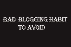 bad blogging habits to aviod