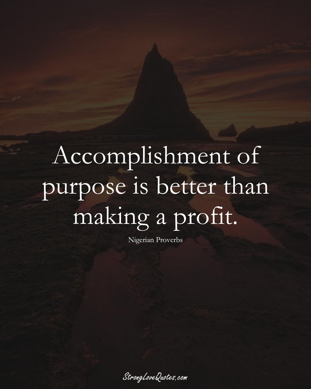 Accomplishment of purpose is better than making a profit. (Nigerian Sayings);  #AfricanSayings