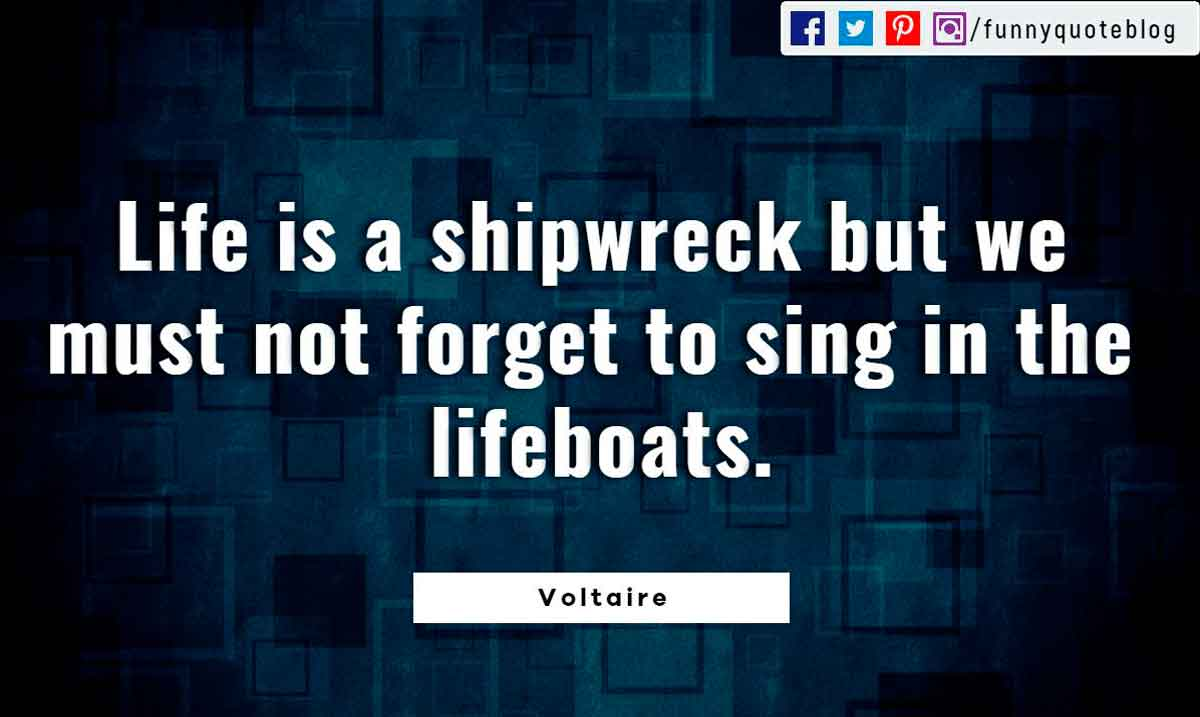 Life is a shipwreck but we must not forget to sing in the lifeboats. ― Voltaire Quote