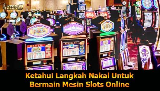 Ketahui Langkah Nakal Untuk Bermain Mesin Slots Online