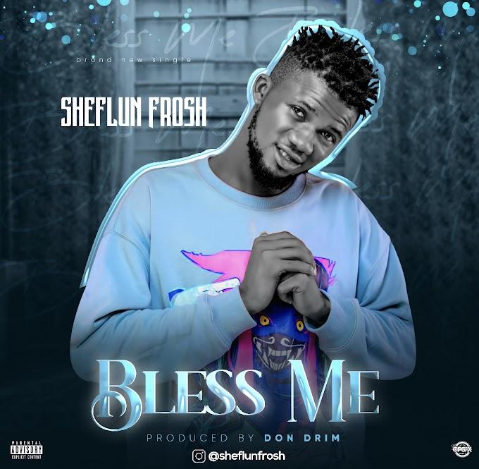 MUSIC: SheflunFrosh - Bless Me (Prod. Don Drim)