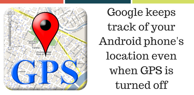 Google keeps track of your Android phone's location even when GPS is turned off