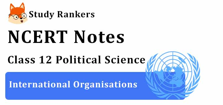 Chapter 6 International Organisations Class 12 Political Science Notes