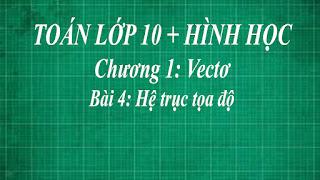 Toán lớp 10 Bài 4 Hệ trục tọa độ + tọa độ của vecto | hình học thầy lợi
