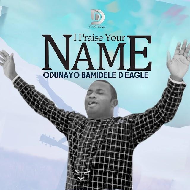 Music: I PRAISE YOUR NAME - Odunayo Bamidele D'Eagles
