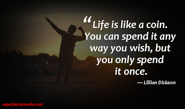 """""""Life is like a coin. You can spend it any way you wish, but you only spend it once."""""""