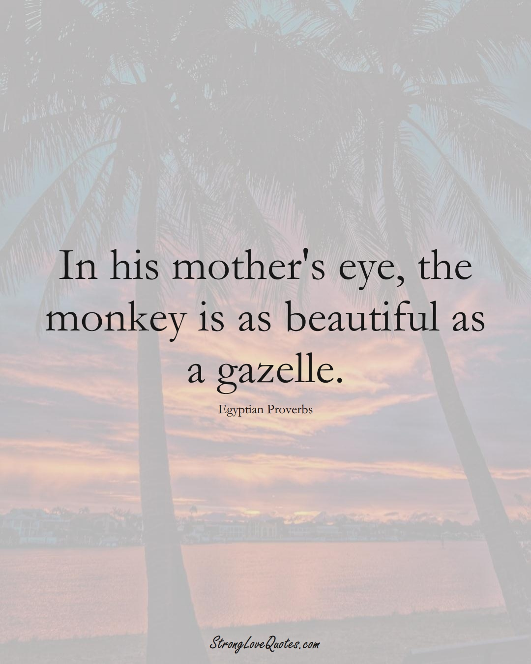 In his mother's eye, the monkey is as beautiful as a gazelle. (Egyptian Sayings);  #MiddleEasternSayings