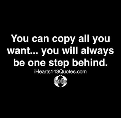 You can copy all you want...you will always be one step behind