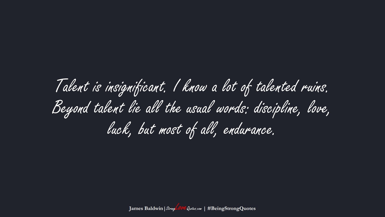 Talent is insignificant. I know a lot of talented ruins. Beyond talent lie all the usual words: discipline, love, luck, but most of all, endurance. (James Baldwin);  #BeingStrongQuotes