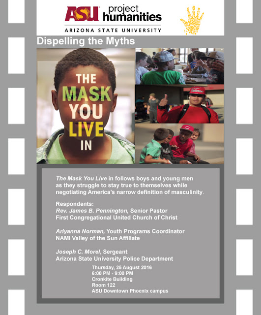 Poster for event: Text: The Mask You Live In follows boys and young men as they struggle to stay true to themselves while negotiating America's narrow definaition of masculinity.   When: Thursday, August 25, 2016 from 6:00 PM to 9:00 PM (MST) - Where: ASU Downtown Phoenix campus - 555 N Central Ave Cronkite Building, Room 122, Phoenix, AZ 85004 6-9 p.m.