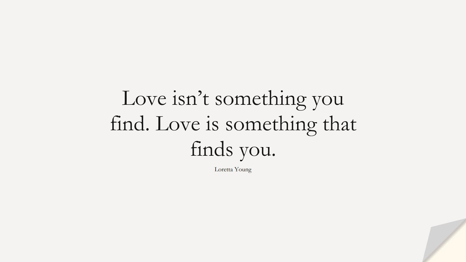 Love isn't something you find. Love is something that finds you. (Loretta Young);  #LoveQuotes