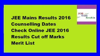 JEE Mains Results 2016 Counselling Dates Check Online JEE 2016 Results Cut off Marks Merit List