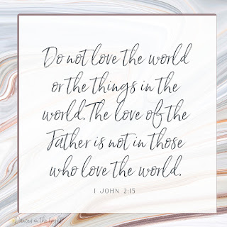 Do not love the world or the things in the world. The love of the Father is not in those who love the world