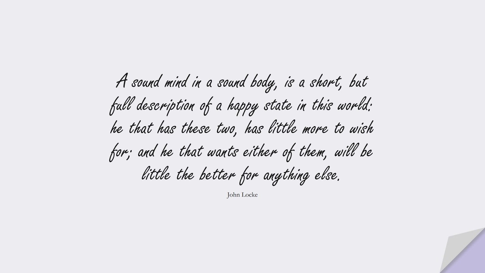A sound mind in a sound body, is a short, but full description of a happy state in this world: he that has these two, has little more to wish for; and he that wants either of them, will be little the better for anything else. (John Locke);  #HealthQuotes