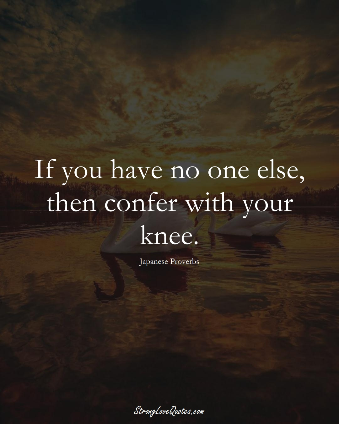 If you have no one else, then confer with your knee. (Japanese Sayings);  #AsianSayings