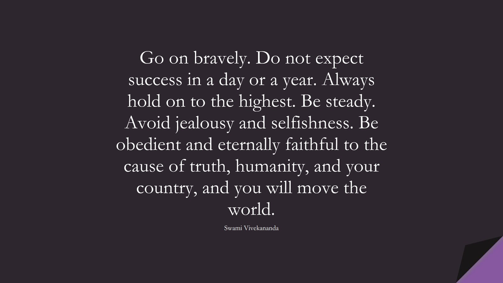 Go on bravely. Do not expect success in a day or a year. Always hold on to the highest. Be steady. Avoid jealousy and selfishness. Be obedient and eternally faithful to the cause of truth, humanity, and your country, and you will move the world. (Swami Vivekananda);  #HumanityQuotes