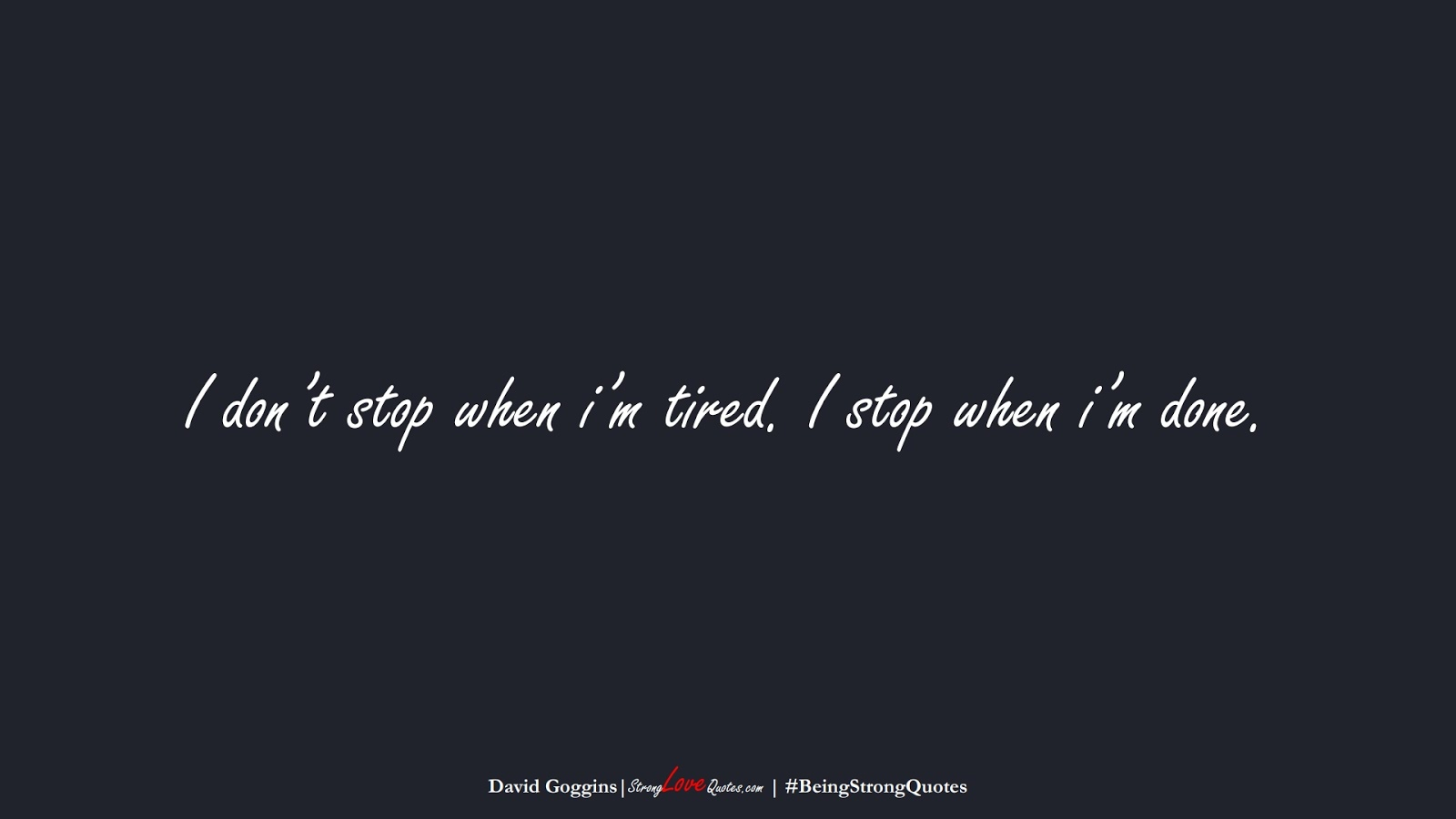 I don't stop when i'm tired. I stop when i'm done. (David Goggins);  #BeingStrongQuotes