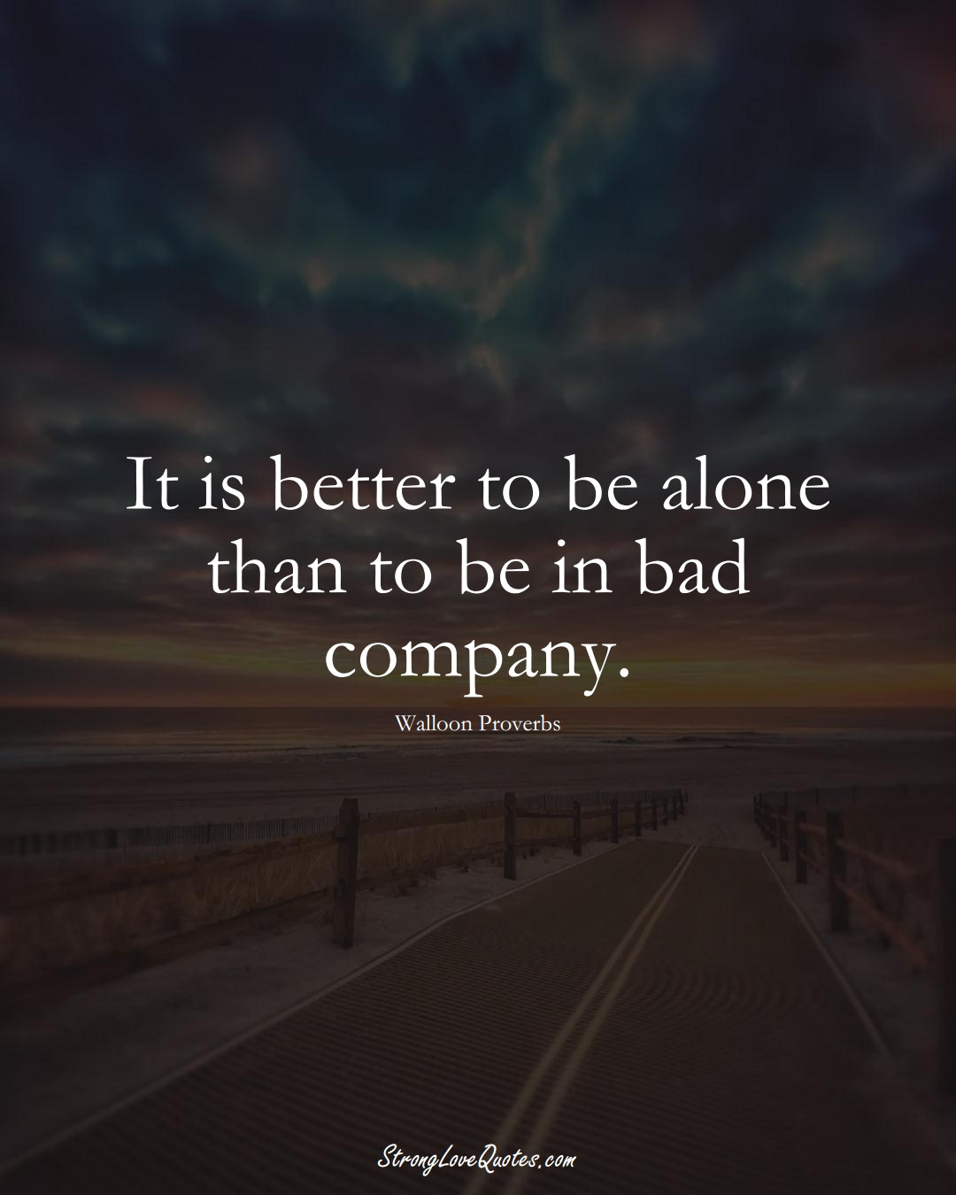 It is better to be alone than to be in bad company. (Walloon Sayings);  #aVarietyofCulturesSayings