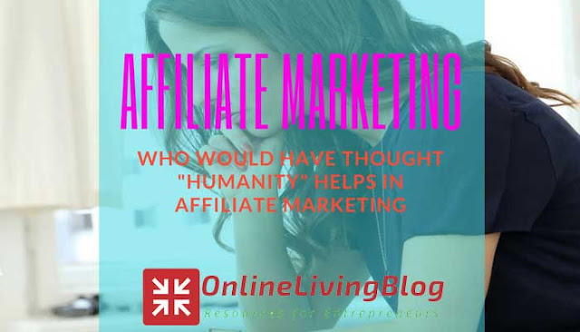 "WHO WOULD HAVE THOUGHT ""HUMANITY"" HELPS IN AFFILIATE MARKETING"