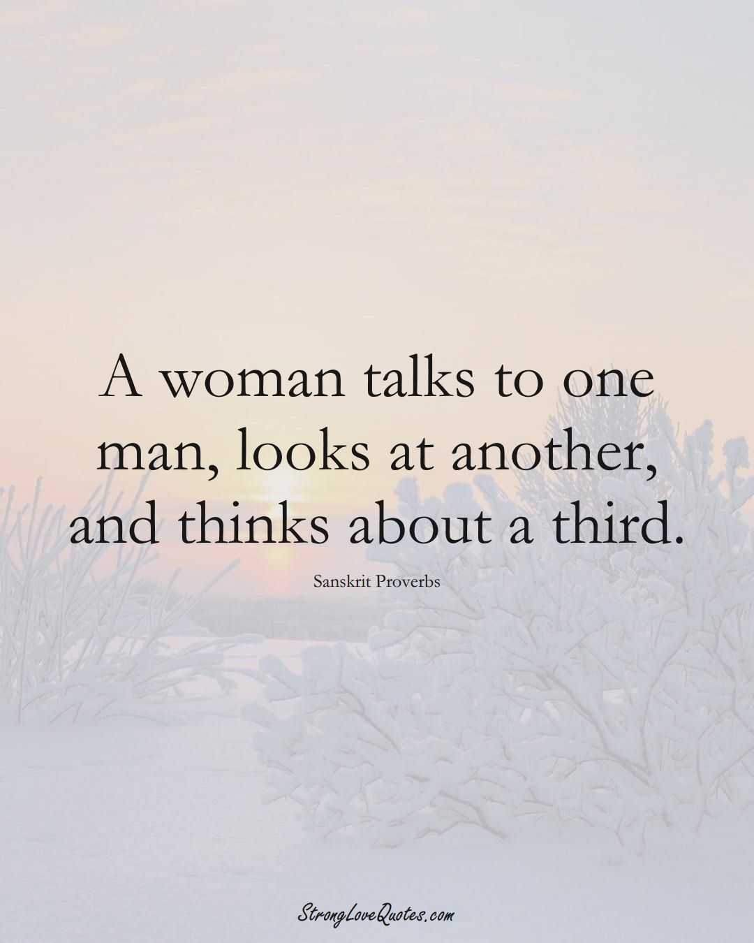 A woman talks to one man, looks at another, and thinks about a third. (Sanskrit Sayings);  #aVarietyofCulturesSayings