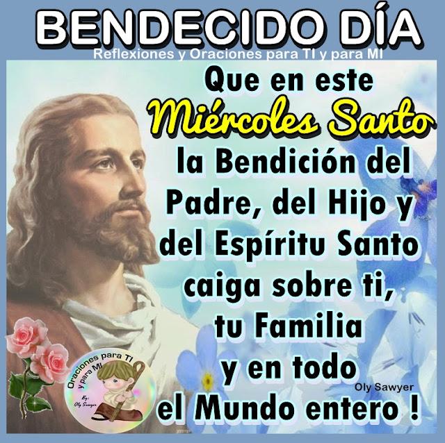 BENDECIDO DÍA !  Que en este Miércoles Santo la Bendición del Padre,  del Hijo y del Espíritu Santo caiga sobre ti, tu Familia y en todo el Mundo entero!