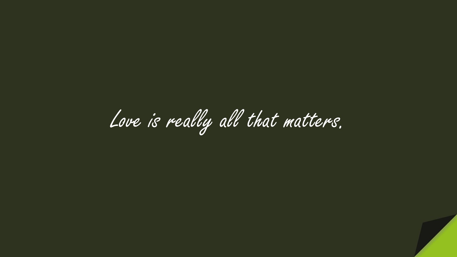 Love is really all that matters.FALSE