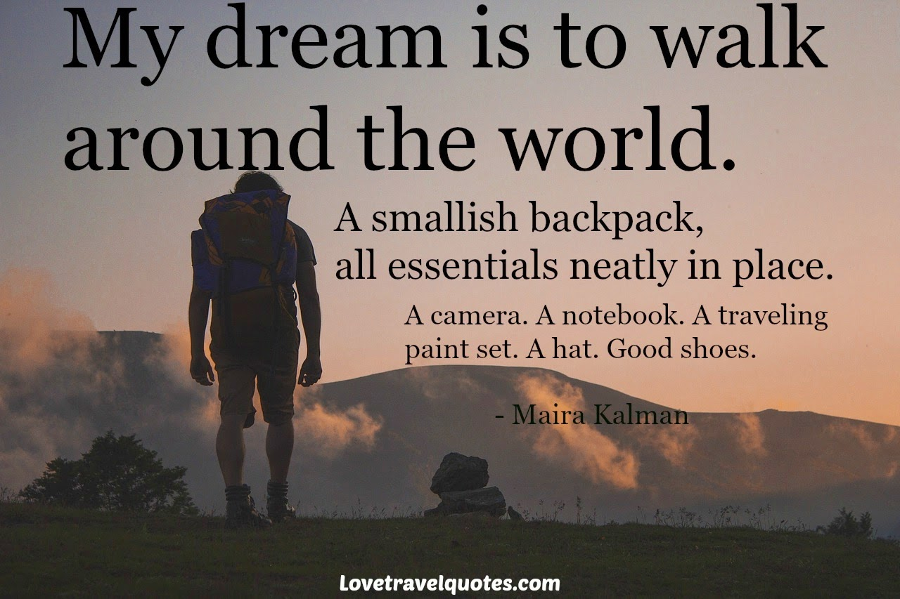 My dream is to walk around the world. A smallish backpack, all essentials neatly in place