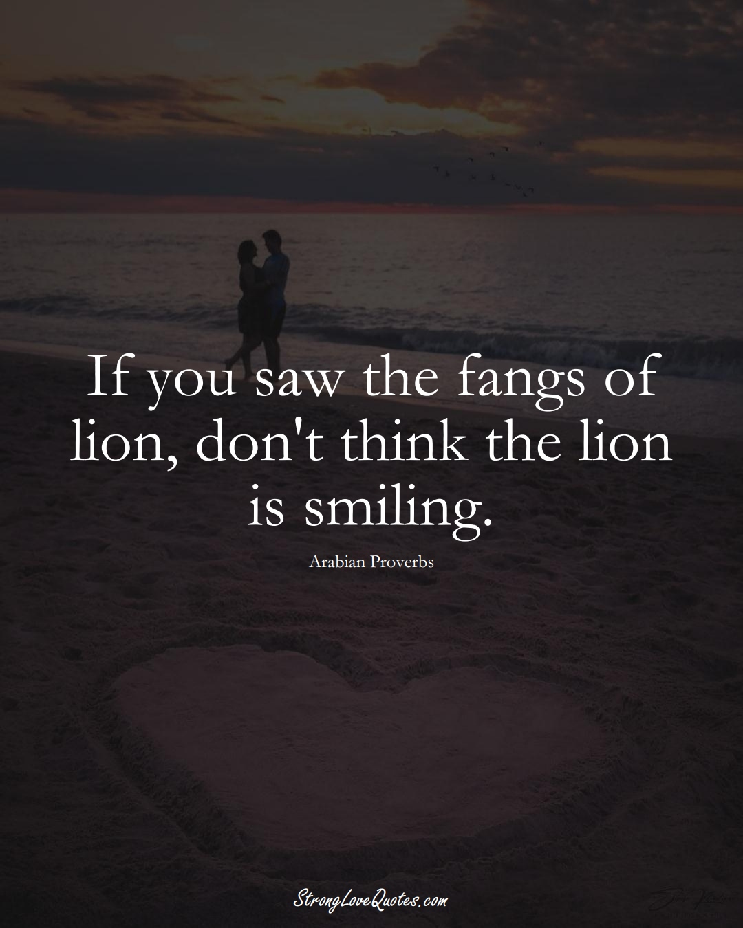If you saw the fangs of lion, don't think the lion is smiling. (Arabian Sayings);  #aVarietyofCulturesSayings