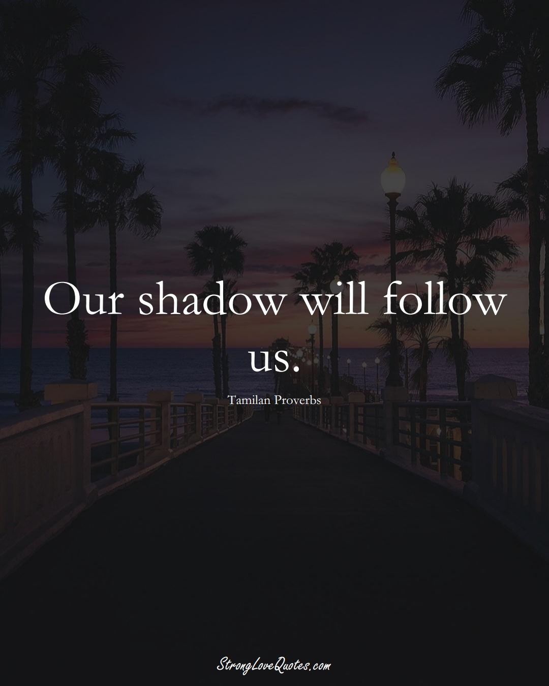 Our shadow will follow us. (Tamilan Sayings);  #aVarietyofCulturesSayings