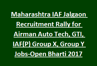 Maharashtra IAF Jalgaon Recruitment Rally for Airman Auto Tech, GTI, IAF(P) Group X, Group Y Jobs-Open Bharti 2017
