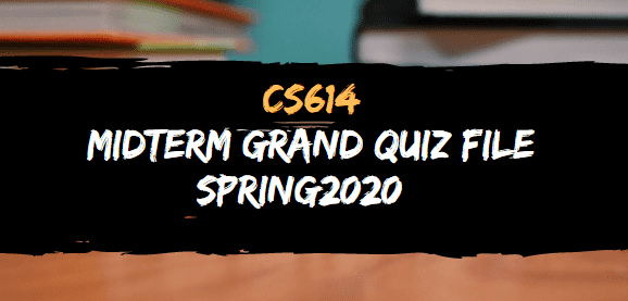 CS614 MIDTERM GRAND QUIZ SPRING 2020