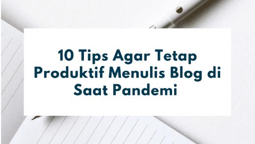 10 Tips Agar Tetap Produktif Menulis Blog di Saat Pandemi
