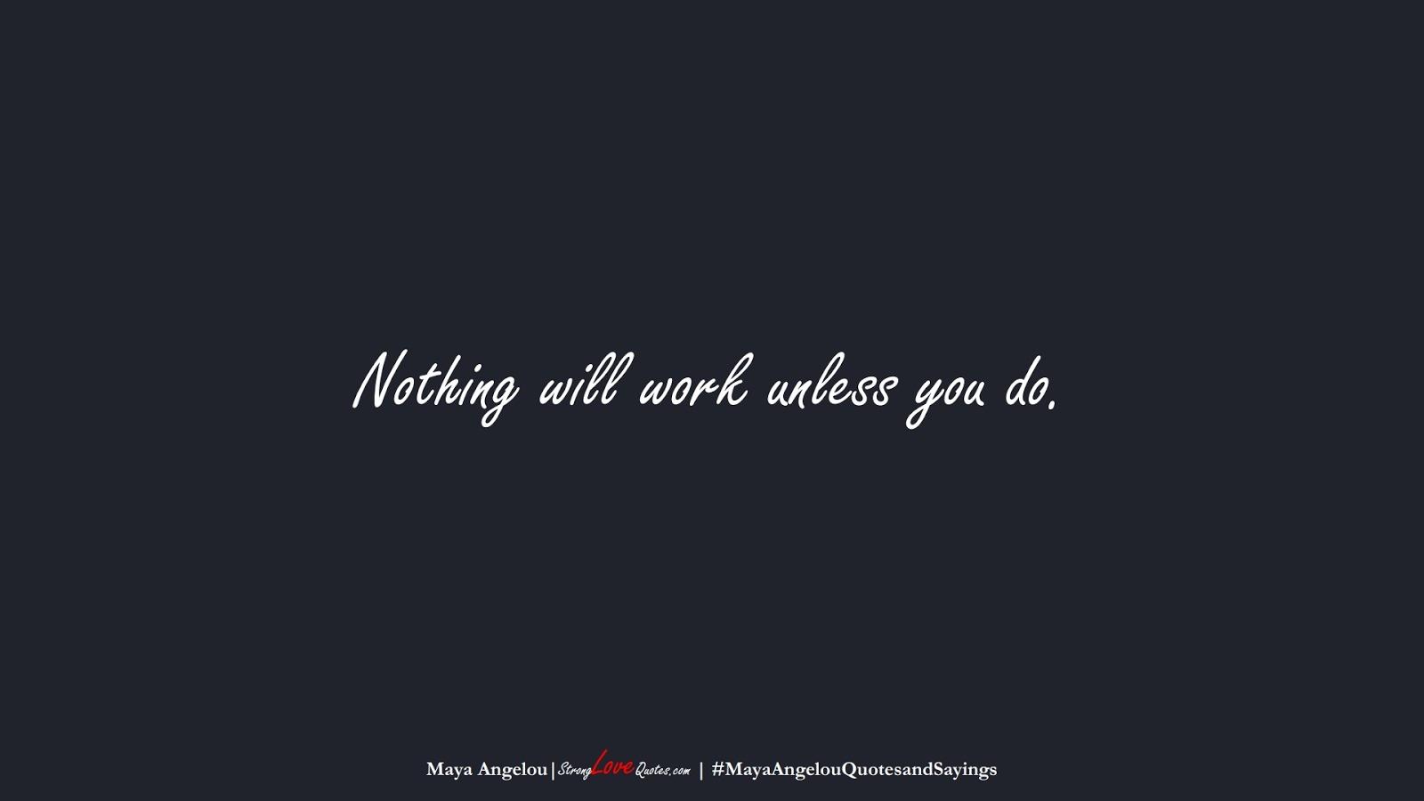 Nothing will work unless you do. (Maya Angelou);  #MayaAngelouQuotesandSayings