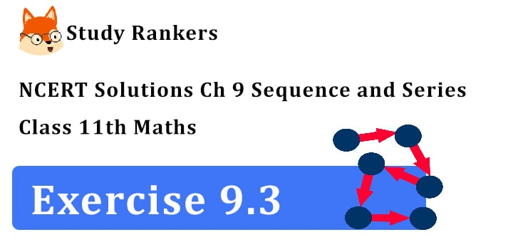 NCERT Solutions for Class 11 Maths Chapter 9 Sequence and Series Exercise 9.3