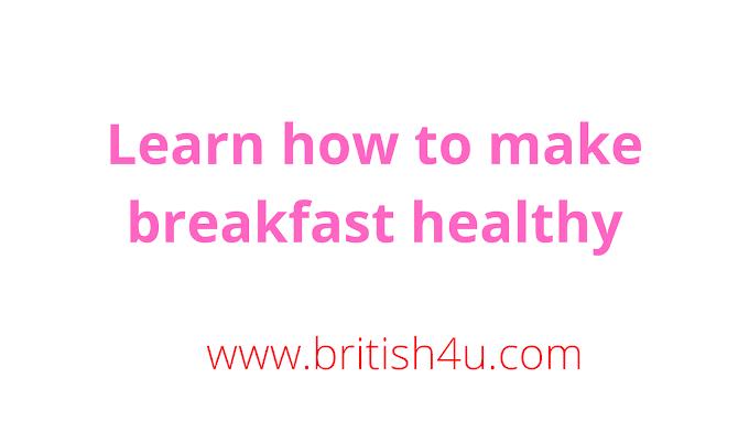 Learn how to make breakfast healthy, जाने सुबह का नाश्ता हेल्दी कैसे बनाएं
