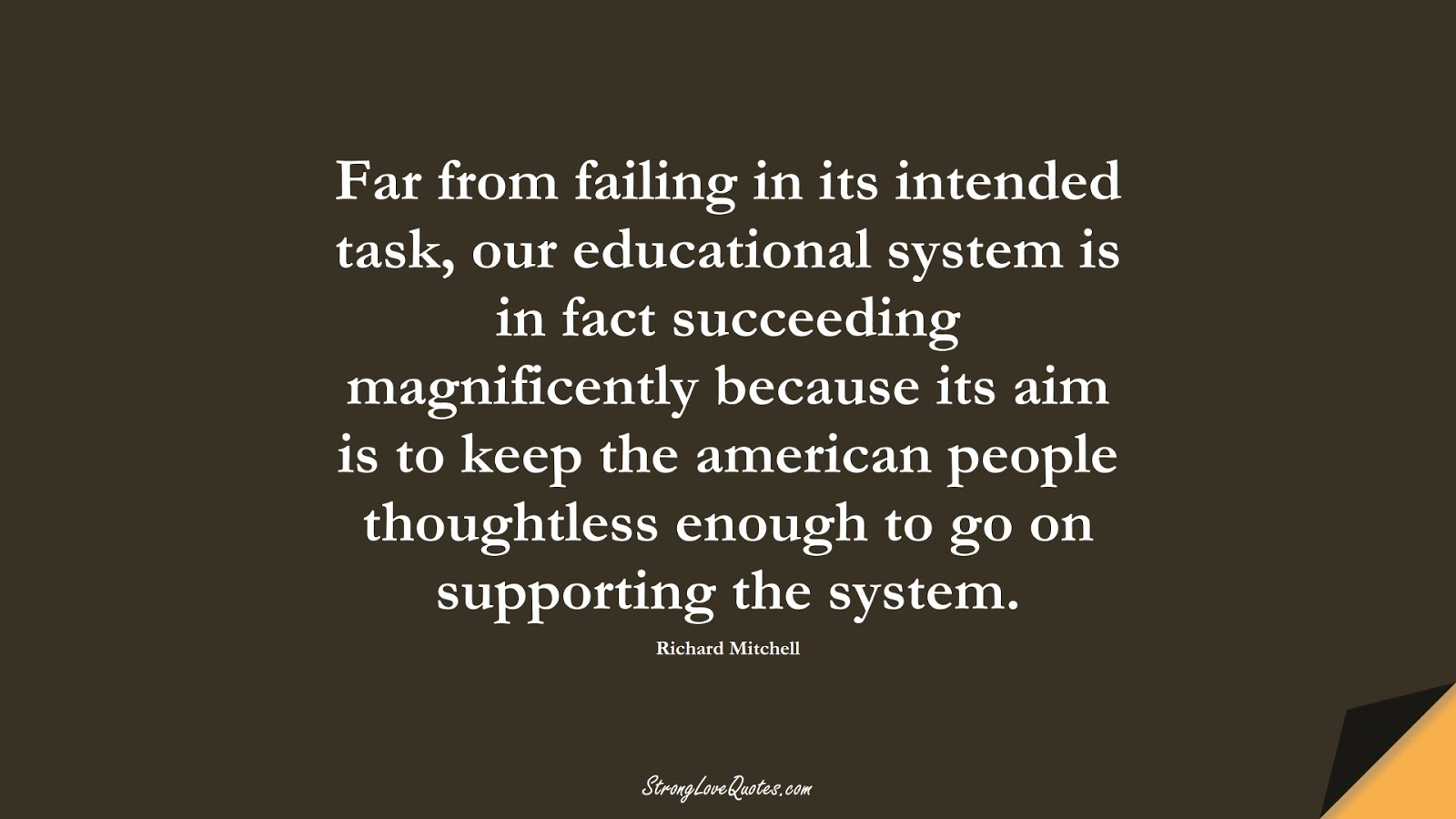Far from failing in its intended task, our educational system is in fact succeeding magnificently because its aim is to keep the american people thoughtless enough to go on supporting the system. (Richard Mitchell);  #EducationQuotes