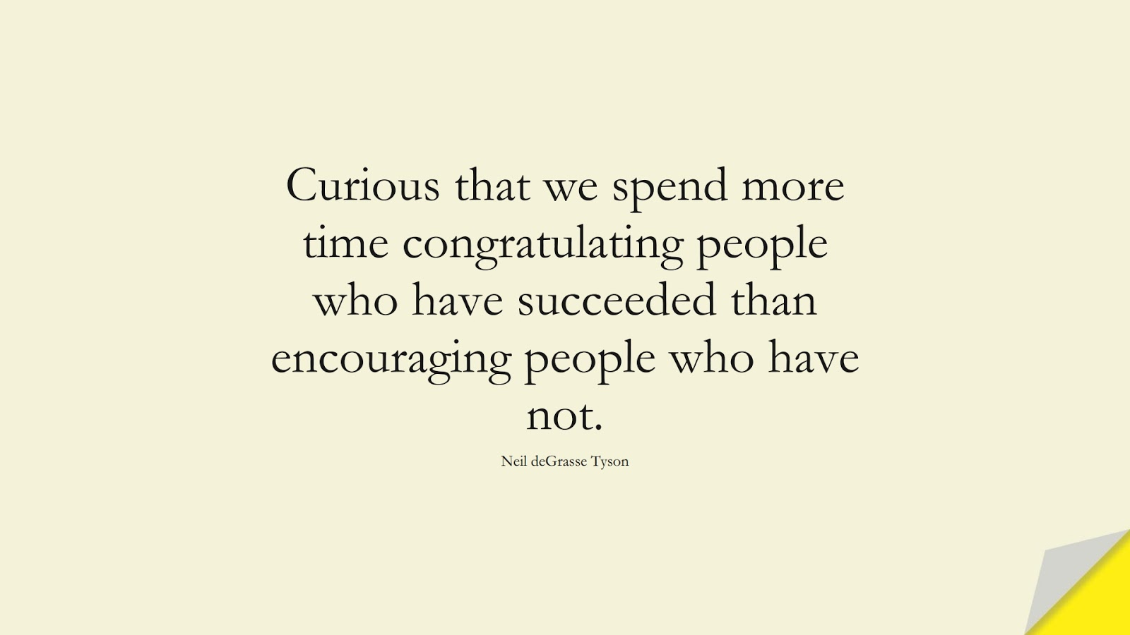 Curious that we spend more time congratulating people who have succeeded than encouraging people who have not. (Neil deGrasse Tyson);  #EncouragingQuotes