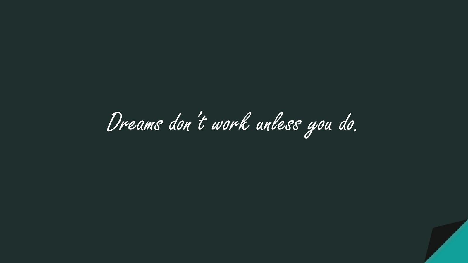 Dreams don't work unless you do.FALSE